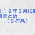 2019年2月期に観た映画まとめ(5作品)