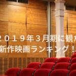 2019年3月期に観た新作映画ランキング!